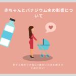 赤ちゃんにとってバナジウム天然水は害になる可能性があります。その気になる影響を簡単にご紹介していますのでご確認ください。